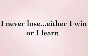 I never lose...either I win or I learn